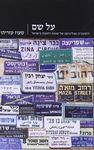 על שם : היסטוריה ופוליטיקה של שמות רחובות בישראל / מעוז עזריהו – הספרייה הלאומית