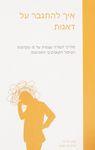 """איך להתגבר על דאגות : מדריך לעזרה עצמית לפי עקרונות הטיפול הקוגניטיבי התנהגותי / קווין מירס ומרק פריסטון ; תרגום מאנגלית: דפנה תדמור-לוי ; הקדמה למהדורה העברית ד""""ר צופי מרום – הספרייה הלאומית"""