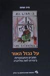 על גבול האור : חתכים והתבוננויות ביצירת לאה גולדברג / חיה שחם – הספרייה הלאומית