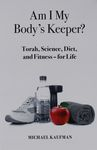 Am I my body's keeper? : Torah, science, diet, and fitness - for life / Michael Kaufman – הספרייה הלאומית