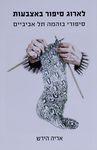 לארוג סיפור באצבעות : סיפורי בוהמה תל אביביים / אריה הירש – הספרייה הלאומית