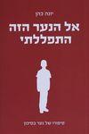 אל הנער הזה התפללתי / יונה כהן ; עורכת הספר: דרורה הנדלסמן-ברגר – הספרייה הלאומית