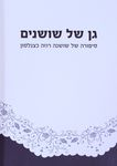 גן של שושנים : סיפורה של שושנה רוזה כצנלסון / תיעוד, כתיבה ועריכה: נגה מאור מטעם הפרוייקט הלאומי למען ניצולי השואה – הספרייה הלאומית