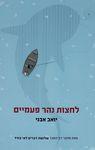 לחצות נהר פעמיים / יואב אבני ; עורכת הספר: נועה מנהיים – הספרייה הלאומית